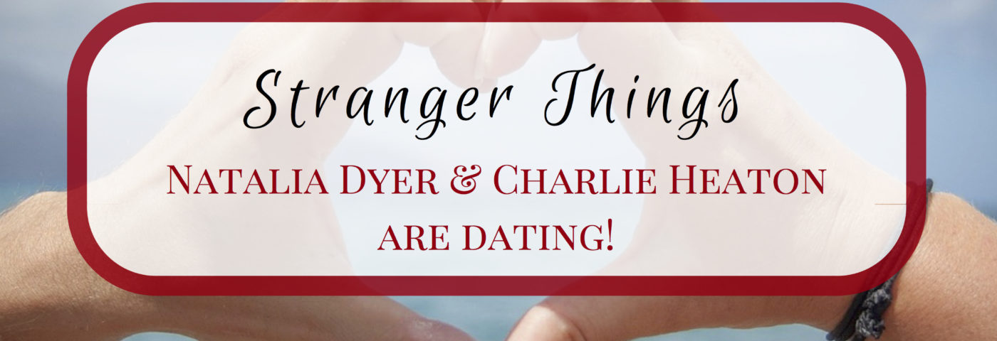 Stranger Things Natalia Dyer & Charlie Heaton are dating